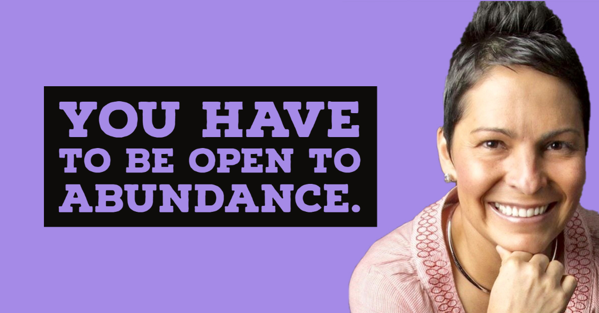 You have to be open to abundance.