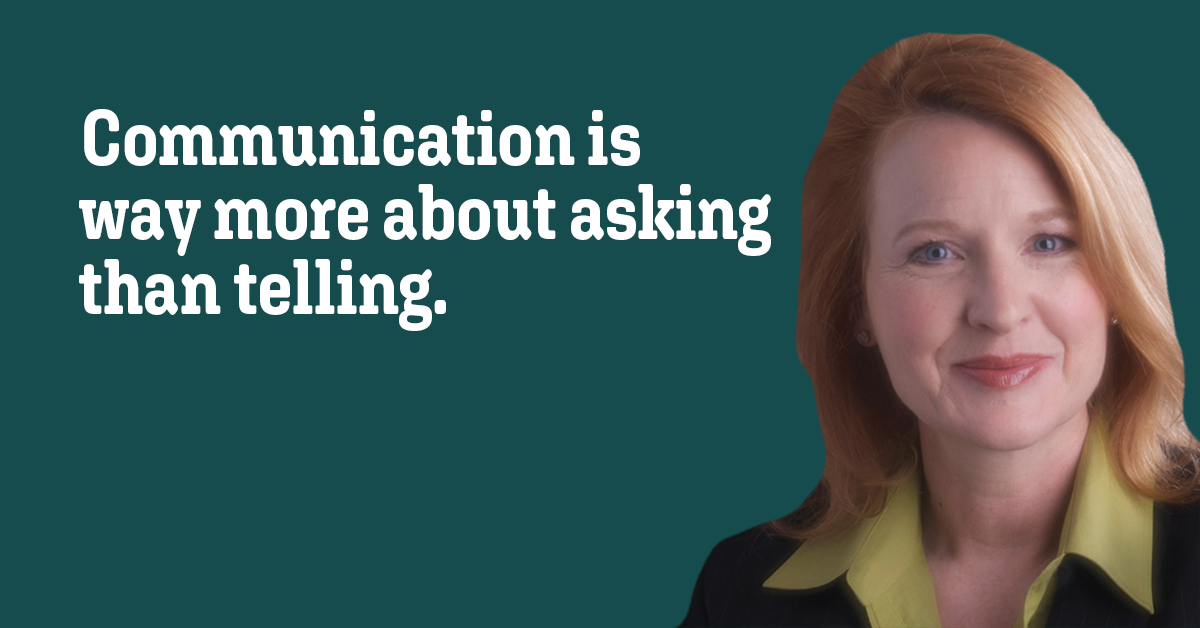 Quote: Communication is way more about asking than telling.