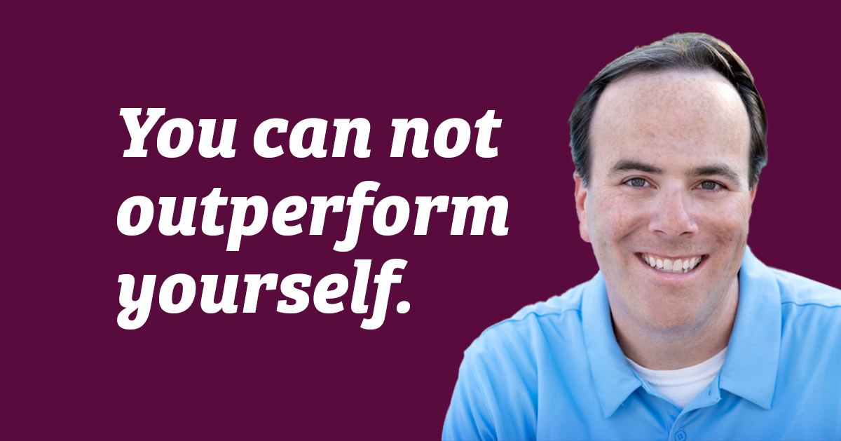Quote: You can not outperform yourself.